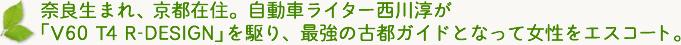 「奈良生まれ、京都在住。自動車ライター西川淳が「V60 T4 R-DESIGN」を駆り、最強の古都ガイドとなって女性をエスコート。